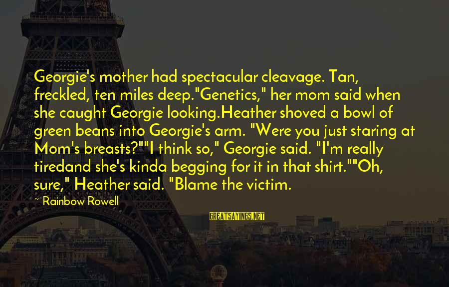 """Green Beans Sayings By Rainbow Rowell: Georgie's mother had spectacular cleavage. Tan, freckled, ten miles deep.""""Genetics,"""" her mom said when she"""