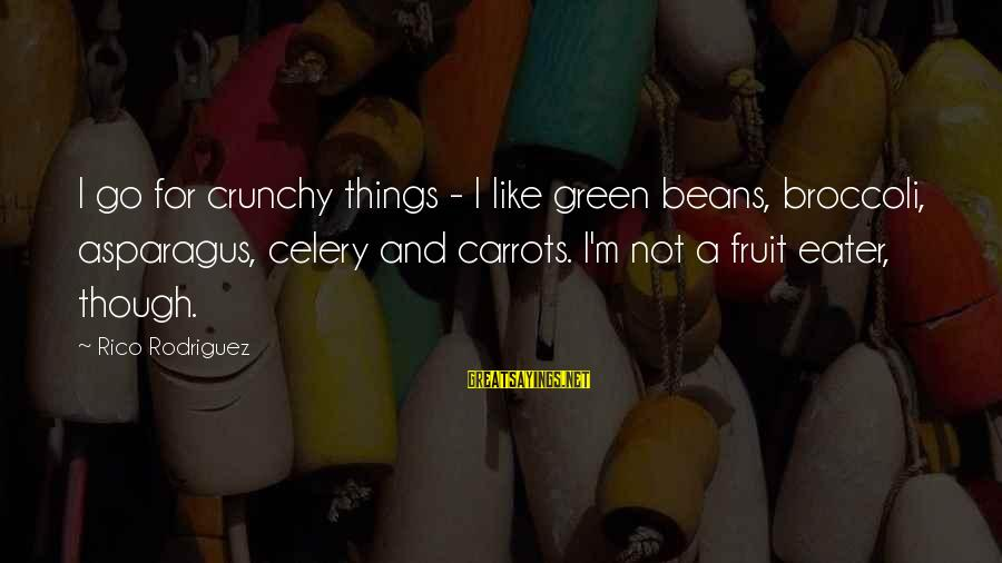 Green Beans Sayings By Rico Rodriguez: I go for crunchy things - I like green beans, broccoli, asparagus, celery and carrots.