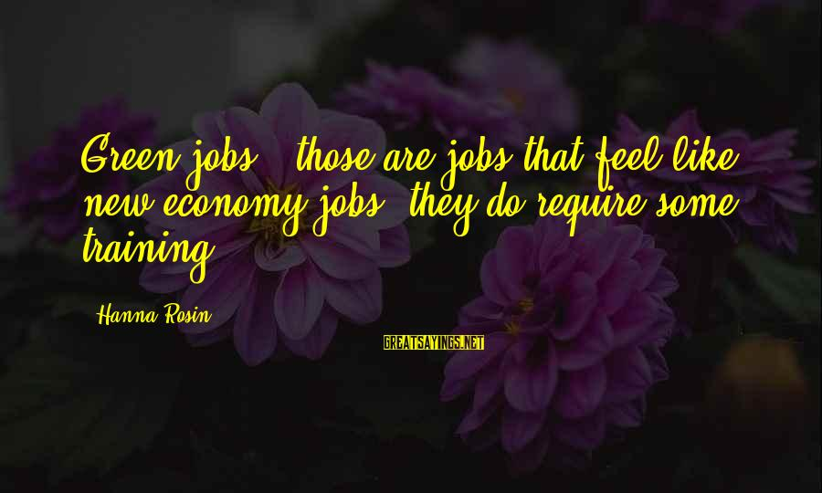 Green Economy Sayings By Hanna Rosin: Green jobs - those are jobs that feel like new economy jobs; they do require