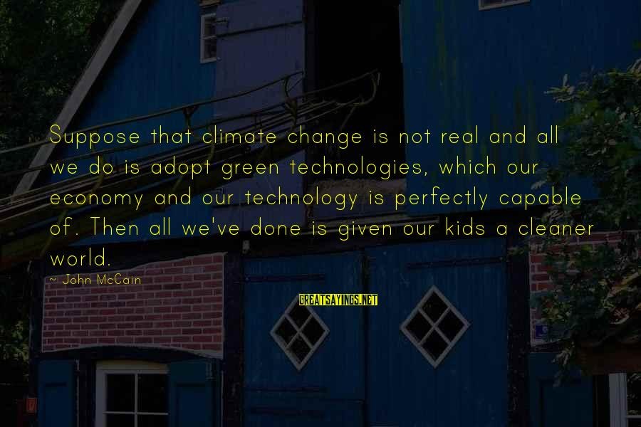 Green Economy Sayings By John McCain: Suppose that climate change is not real and all we do is adopt green technologies,
