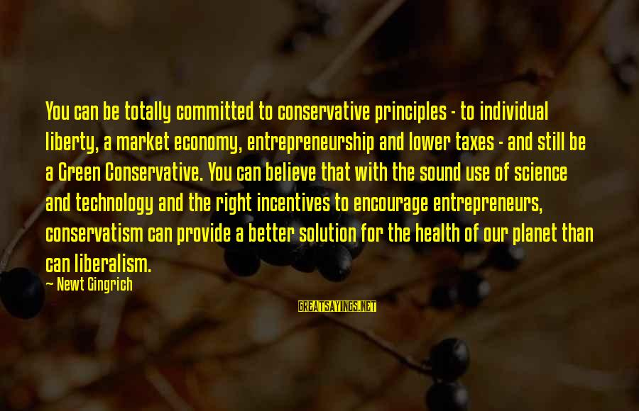 Green Economy Sayings By Newt Gingrich: You can be totally committed to conservative principles - to individual liberty, a market economy,