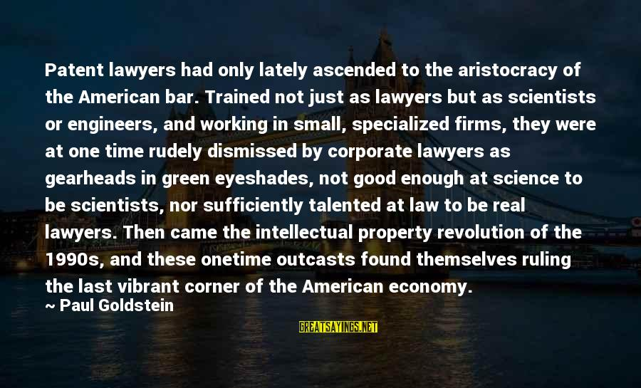 Green Economy Sayings By Paul Goldstein: Patent lawyers had only lately ascended to the aristocracy of the American bar. Trained not