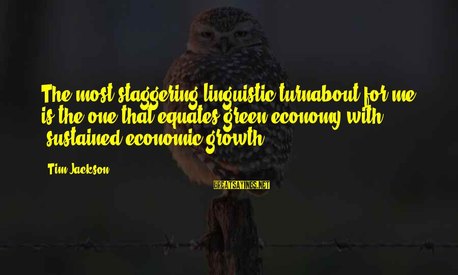 Green Economy Sayings By Tim Jackson: The most staggering linguistic turnabout for me is the one that equates green economy with