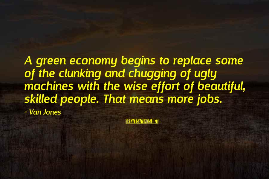 Green Economy Sayings By Van Jones: A green economy begins to replace some of the clunking and chugging of ugly machines