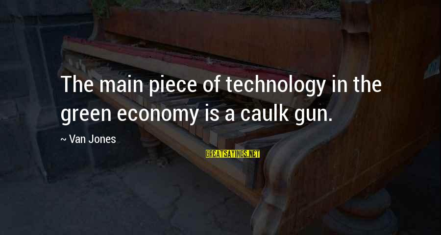 Green Economy Sayings By Van Jones: The main piece of technology in the green economy is a caulk gun.