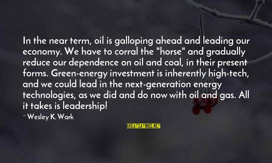 Green Economy Sayings By Wesley K. Wark: In the near term, oil is galloping ahead and leading our economy. We have to