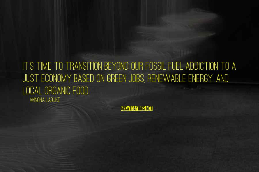 Green Economy Sayings By Winona LaDuke: It's time to transition beyond our fossil fuel addiction to a just economy based on