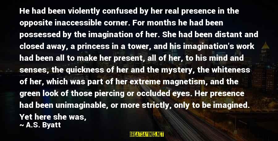 Green Eyes Sayings By A.S. Byatt: He had been violently confused by her real presence in the opposite inaccessible corner. For