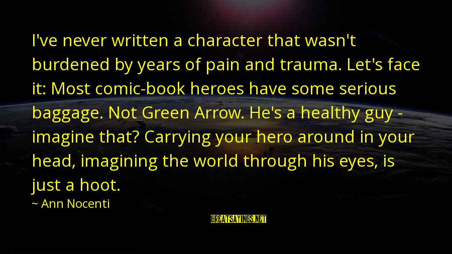 Green Eyes Sayings By Ann Nocenti: I've never written a character that wasn't burdened by years of pain and trauma. Let's