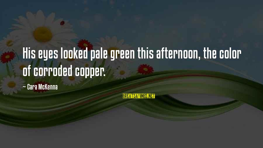 Green Eyes Sayings By Cara McKenna: His eyes looked pale green this afternoon, the color of corroded copper.