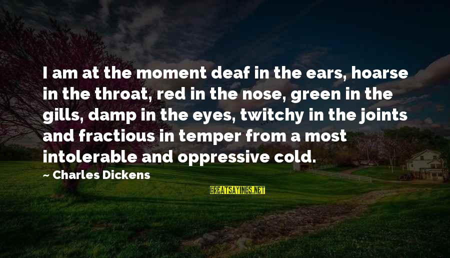 Green Eyes Sayings By Charles Dickens: I am at the moment deaf in the ears, hoarse in the throat, red in