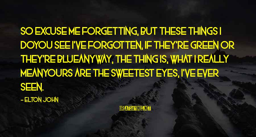 Green Eyes Sayings By Elton John: So excuse me forgetting, but these things I doYou see I've forgotten, if they're green