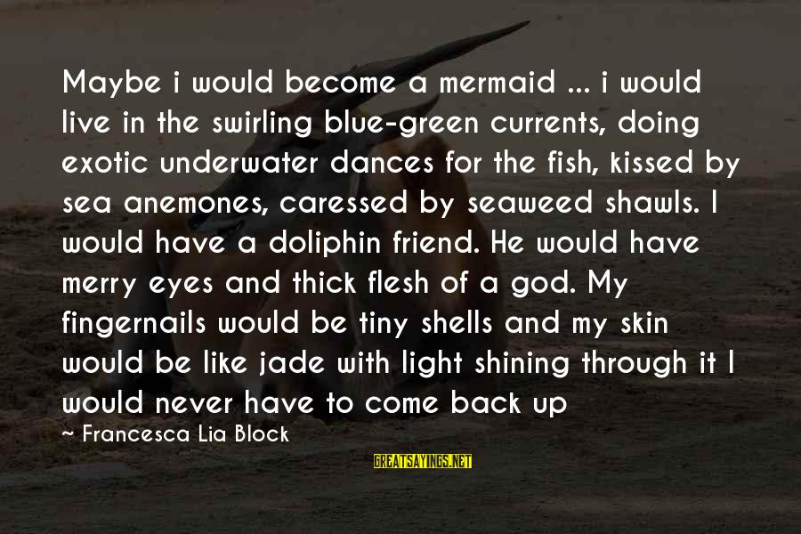 Green Eyes Sayings By Francesca Lia Block: Maybe i would become a mermaid ... i would live in the swirling blue-green currents,