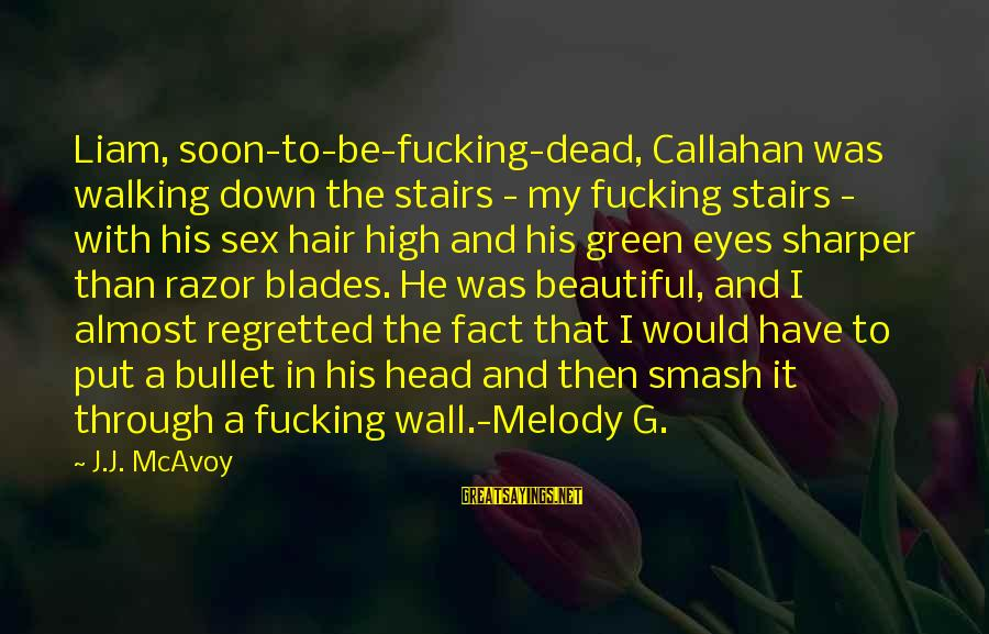 Green Eyes Sayings By J.J. McAvoy: Liam, soon-to-be-fucking-dead, Callahan was walking down the stairs - my fucking stairs - with his