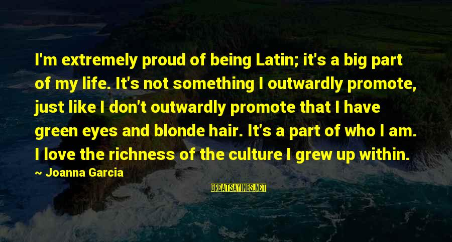Green Eyes Sayings By Joanna Garcia: I'm extremely proud of being Latin; it's a big part of my life. It's not