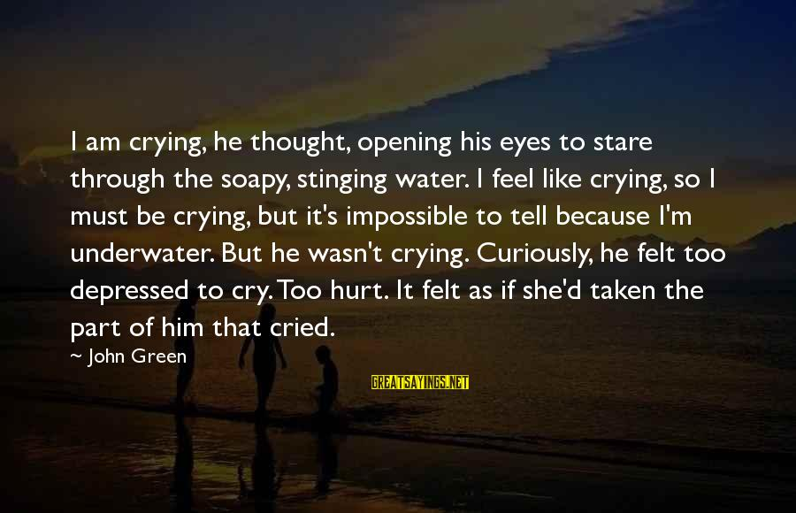 Green Eyes Sayings By John Green: I am crying, he thought, opening his eyes to stare through the soapy, stinging water.