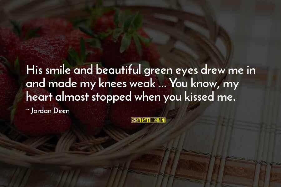 Green Eyes Sayings By Jordan Deen: His smile and beautiful green eyes drew me in and made my knees weak ...