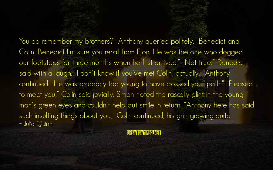"Green Eyes Sayings By Julia Quinn: You do remember my brothers?"" Anthony queried politely. ""Benedict and Colin. Benedict I'm sure you"
