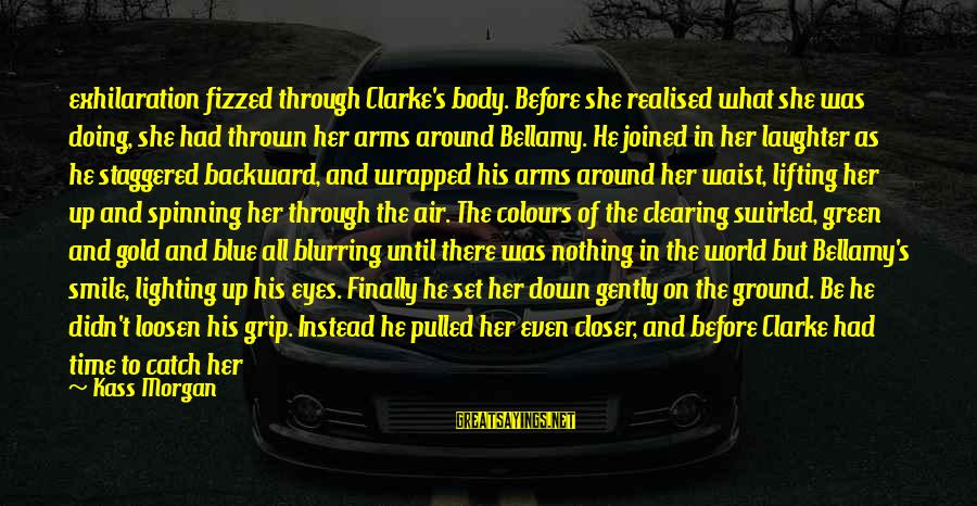 Green Eyes Sayings By Kass Morgan: exhilaration fizzed through Clarke's body. Before she realised what she was doing, she had thrown