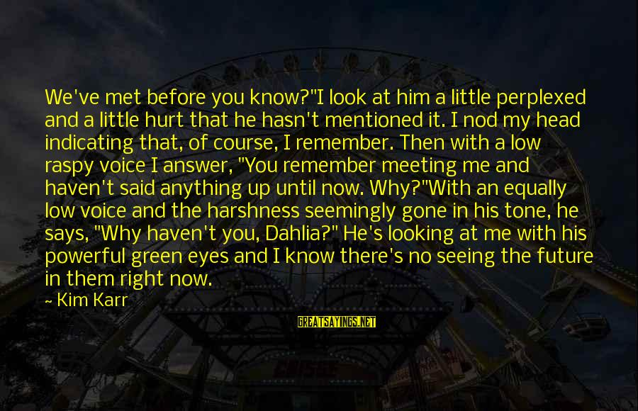 "Green Eyes Sayings By Kim Karr: We've met before you know?""I look at him a little perplexed and a little hurt"
