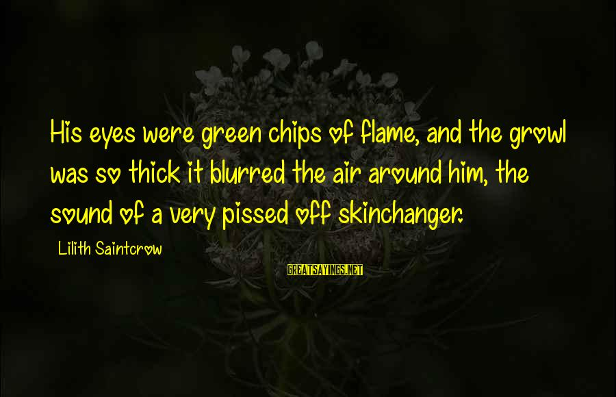 Green Eyes Sayings By Lilith Saintcrow: His eyes were green chips of flame, and the growl was so thick it blurred
