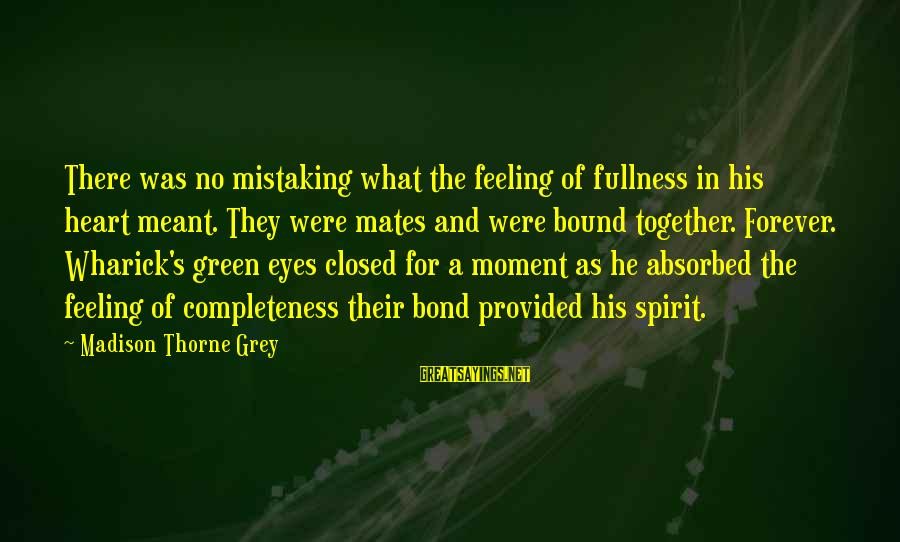 Green Eyes Sayings By Madison Thorne Grey: There was no mistaking what the feeling of fullness in his heart meant. They were