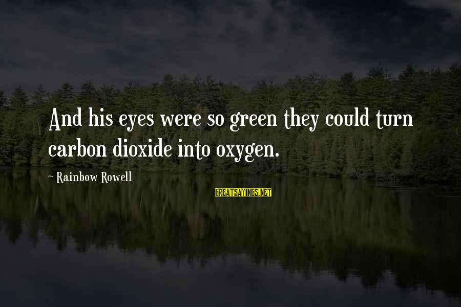 Green Eyes Sayings By Rainbow Rowell: And his eyes were so green they could turn carbon dioxide into oxygen.