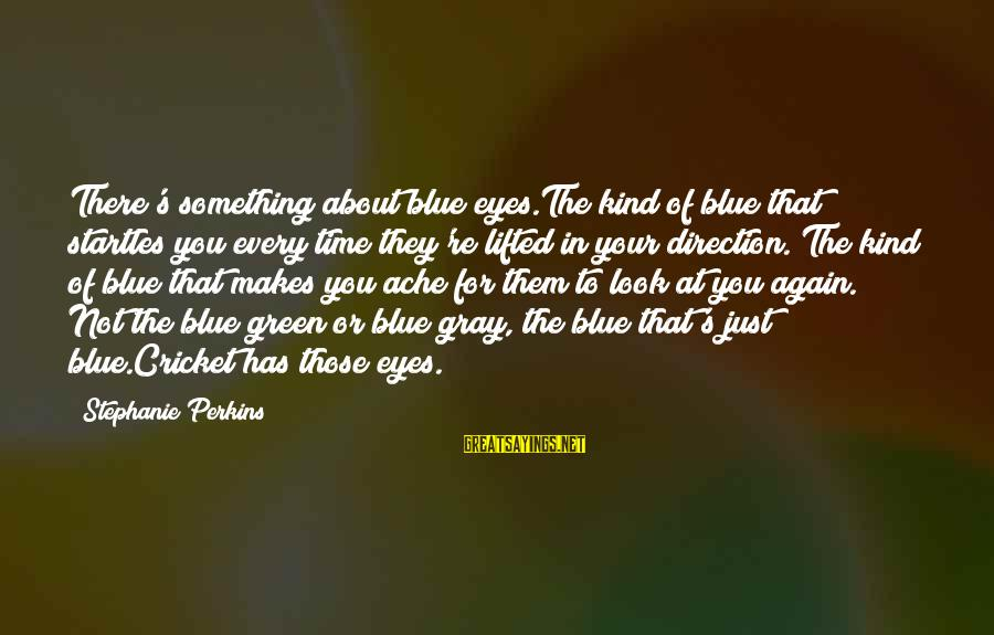 Green Eyes Sayings By Stephanie Perkins: There's something about blue eyes.The kind of blue that startles you every time they're lifted
