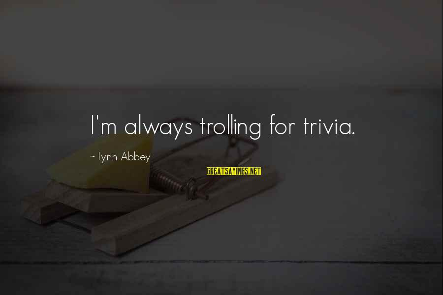 Green Infrastructure Sayings By Lynn Abbey: I'm always trolling for trivia.