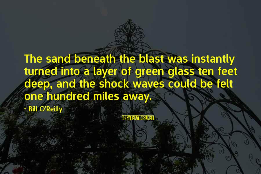 Green Miles Sayings By Bill O'Reilly: The sand beneath the blast was instantly turned into a layer of green glass ten