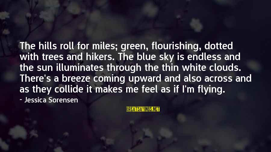 Green Miles Sayings By Jessica Sorensen: The hills roll for miles; green, flourishing, dotted with trees and hikers. The blue sky