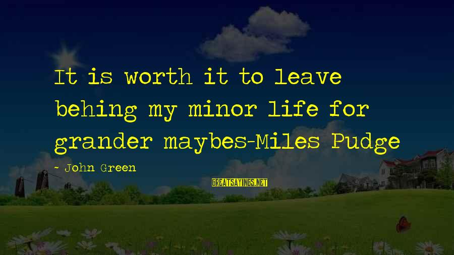 Green Miles Sayings By John Green: It is worth it to leave behing my minor life for grander maybes-Miles Pudge