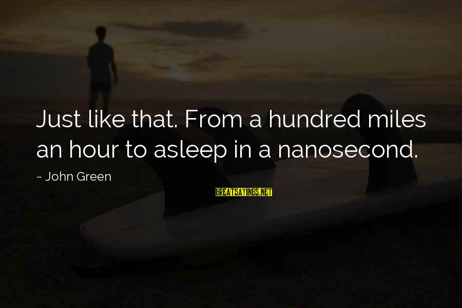 Green Miles Sayings By John Green: Just like that. From a hundred miles an hour to asleep in a nanosecond.