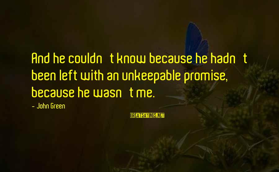Green Miles Sayings By John Green: And he couldn't know because he hadn't been left with an unkeepable promise, because he