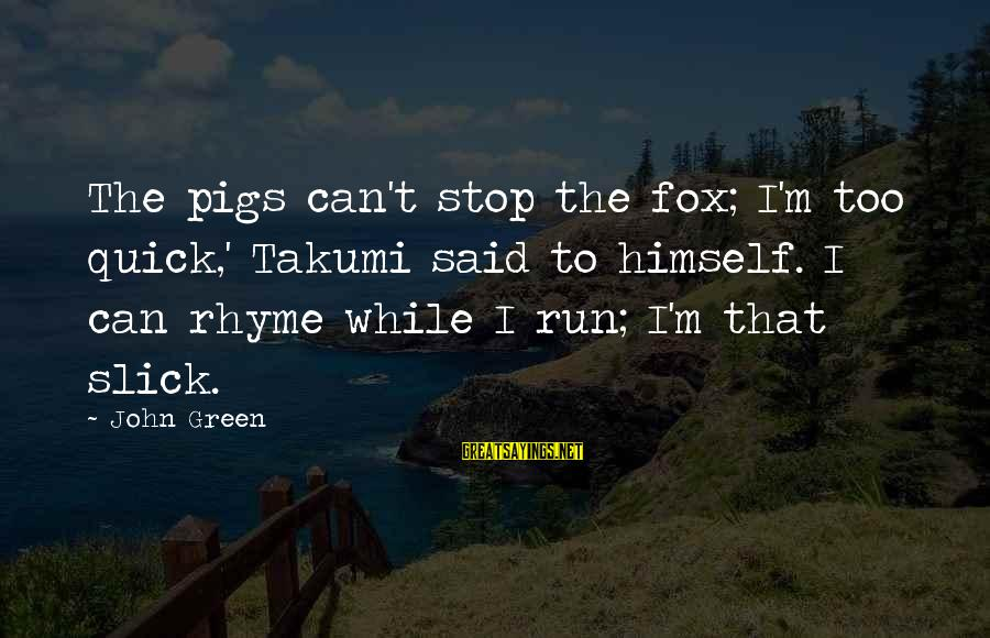 Green Miles Sayings By John Green: The pigs can't stop the fox; I'm too quick,' Takumi said to himself. I can