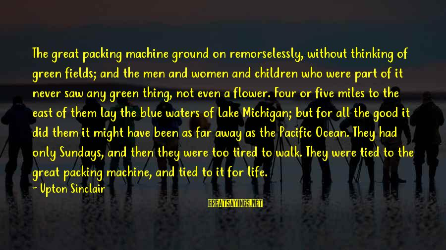 Green Miles Sayings By Upton Sinclair: The great packing machine ground on remorselessly, without thinking of green fields; and the men