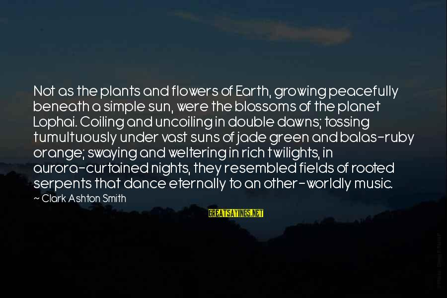 Green Plants Sayings By Clark Ashton Smith: Not as the plants and flowers of Earth, growing peacefully beneath a simple sun, were