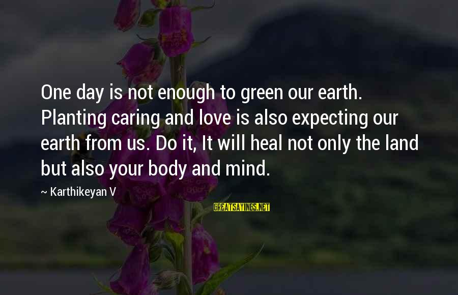 Green Plants Sayings By Karthikeyan V: One day is not enough to green our earth. Planting caring and love is also