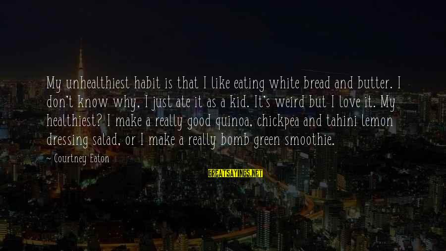 Green Salad Sayings By Courtney Eaton: My unhealthiest habit is that I like eating white bread and butter. I don't know