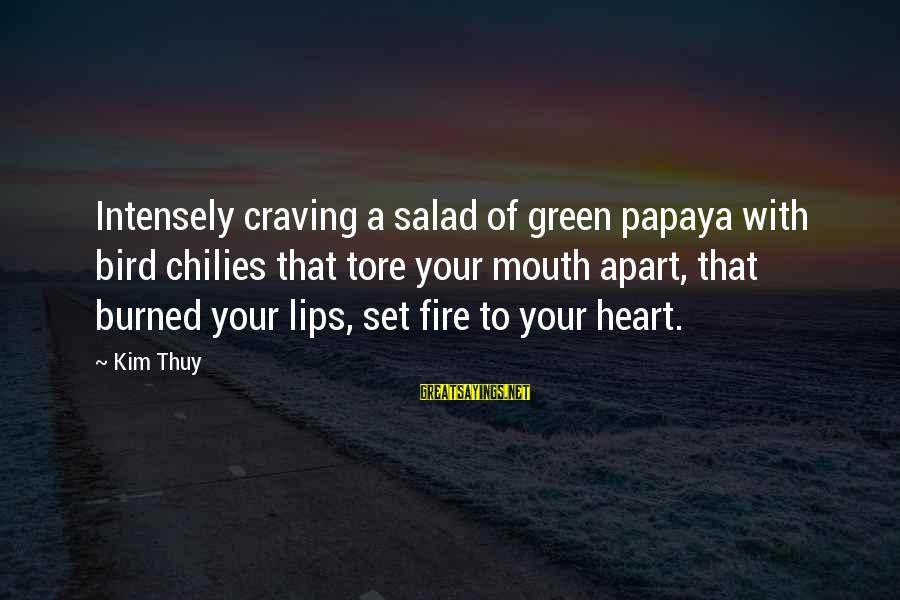 Green Salad Sayings By Kim Thuy: Intensely craving a salad of green papaya with bird chilies that tore your mouth apart,