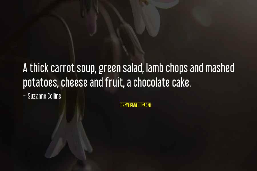 Green Salad Sayings By Suzanne Collins: A thick carrot soup, green salad, lamb chops and mashed potatoes, cheese and fruit, a