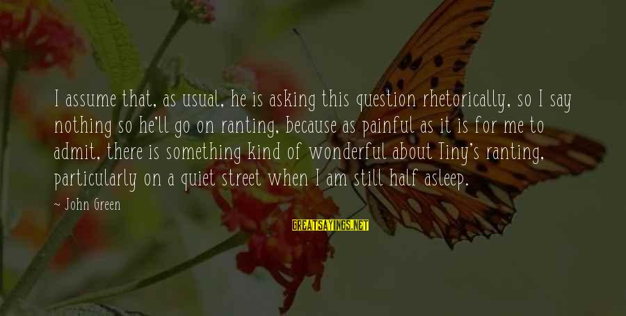 Green Street 2 Sayings By John Green: I assume that, as usual, he is asking this question rhetorically, so I say nothing