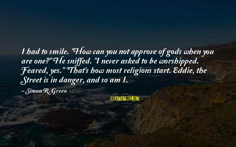 """Green Street 2 Sayings By Simon R. Green: I had to smile. """"How can you not approve of gods when you are one?"""""""