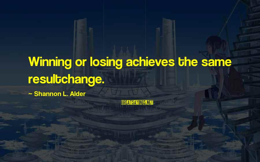 Greenlight Sayings By Shannon L. Alder: Winning or losing achieves the same resultchange.