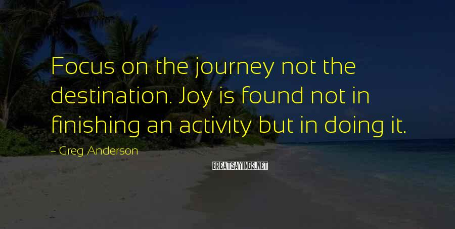 Greg Anderson Sayings: Focus on the journey not the destination. Joy is found not in finishing an activity
