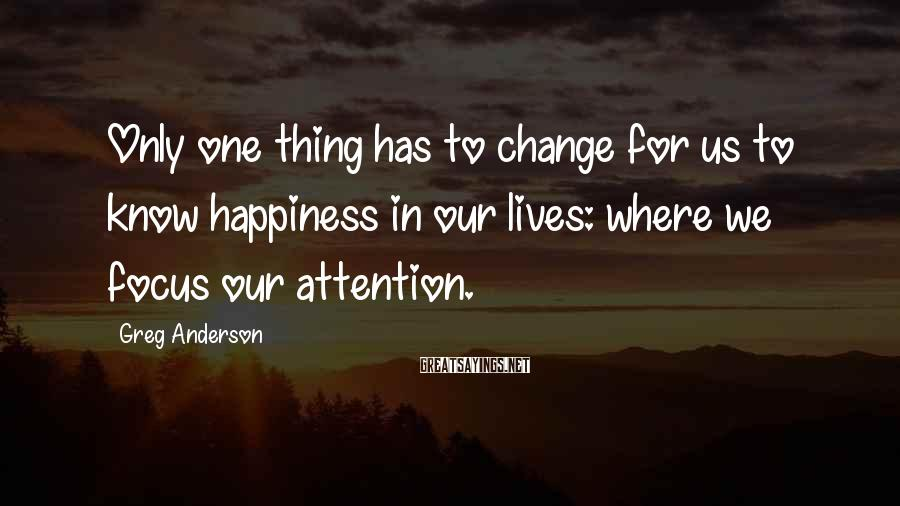 Greg Anderson Sayings: Only one thing has to change for us to know happiness in our lives: where