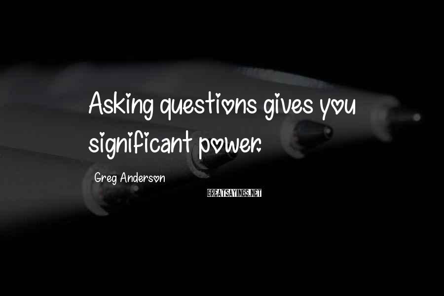 Greg Anderson Sayings: Asking questions gives you significant power.