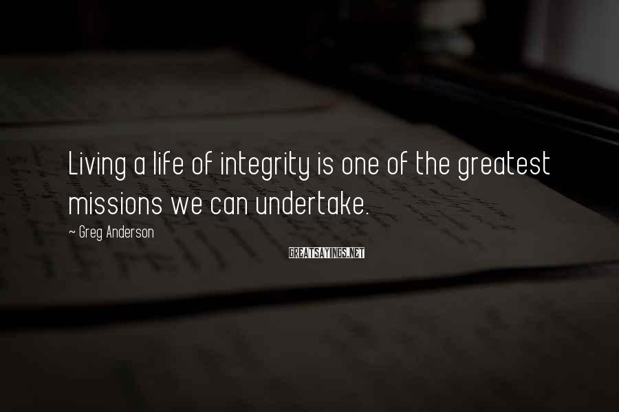 Greg Anderson Sayings: Living a life of integrity is one of the greatest missions we can undertake.