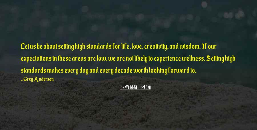 Greg Anderson Sayings: Let us be about setting high standards for life, love, creativity, and wisdom. If our
