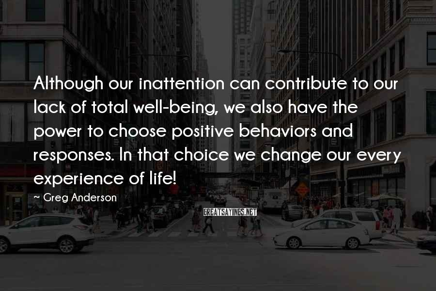 Greg Anderson Sayings: Although our inattention can contribute to our lack of total well-being, we also have the